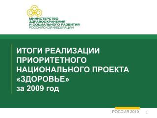 ИТОГИ РЕАЛИЗАЦИИ ПРИОРИТЕТНОГО НАЦИОНАЛЬНОГО ПРОЕКТА «ЗДОРОВЬЕ» за 2009 год