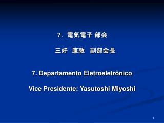 7. 電気電子 部会 三好 康敦   副部会長 7. Departamento Eletroeletrônico Vice Presidente: Yasutoshi Miyoshi