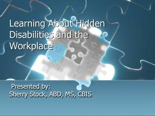 Learning About Hidden Disabilities and the Workplace  Presented by:  Sherry Stock, ABD, MS, CBIS