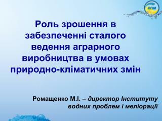 Ромащенко М.І. –  директор Інституту водних проблем і меліорації