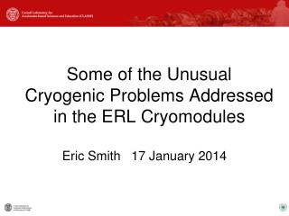 Some of the Unusual Cryogenic Problems Addressed in the ERL Cryomodules