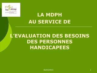 LA MDPH AU SERVICE DE L'EVALUATION DES BESOINS DES PERSONNES HANDICAPEES