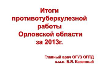 Итоги противотуберкулезной работы   Орловской области за 201 3 г.