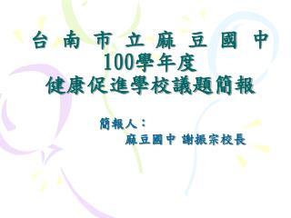 台 南 市 立 麻 豆 國 中 100 學年度 健康促進學校議題簡報