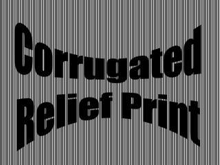 Corrugated  Relief Print