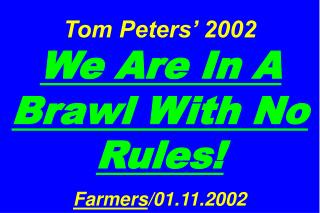 Tom Peters� 2002  We Are In A Brawl With No Rules! Farmers /01.11.2002
