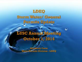 LDEQ Storm  Water/ General   Permits  Update LUSC Annual Meeting October 1, 2014 Kimberly Corts