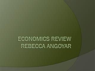 Economics Review Rebecca  Angoyar