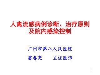 人禽流感病例诊断、治疗原则及院内感染控制 广州市第八人民医院 雷春亮    主任医师