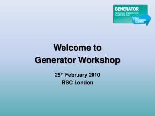 Welcome to Generator Workshop  25 th  February 2010 RSC London