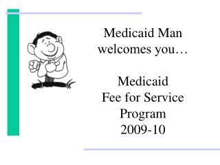 Medicaid Man welcomes you… Medicaid  Fee for Service Program 2009-10