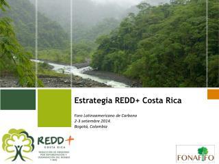 Estrategia REDD+ Costa Rica Foro Latinoamericano de Carbono  2-3 setiembre 2014.