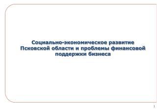 Социально-экономическое развитие Псковской области и проблемы финансовой поддержки бизнеса