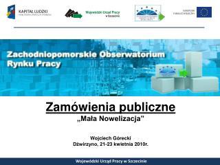 """Zamówienia publiczne """"Mała Nowelizacja"""" Wojciech Górecki Dźwirzyno, 21-23 kwietnia 2010r."""
