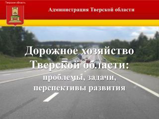 Дорожное хозяйство  Тверской области: проблемы, задачи,  перспективы развития