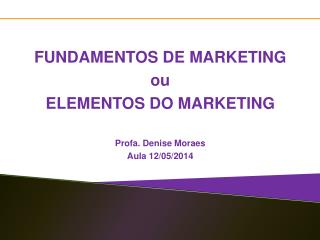 FUNDAMENTOS DE MARKETING ou  ELEMENTOS DO MARKETING Profa. Denise Moraes Aula  12/ 05/2014