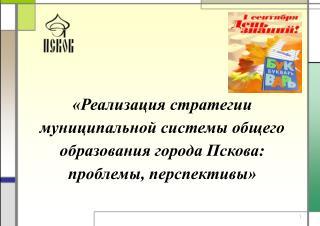 Итоги реализации  Стратегии развития  муниципальной системы общего образования города Пскова:
