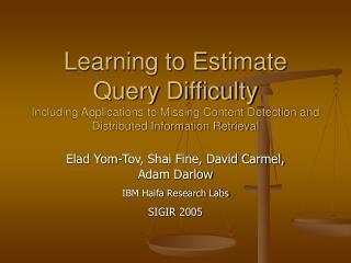 Elad Yom-Tov, Shai Fine, David Carmel, Adam Darlow IBM Haifa Research Labs SIGIR 2005