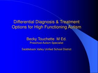 Differential Diagnosis  Treatment Options for High Functioning Autism  Becky Touchette  M Ed. Preschool Autism Specialis