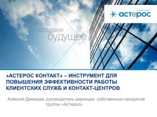 Алексей Демидов, руководитель дирекции  собственных продуктов группы «Астерос»