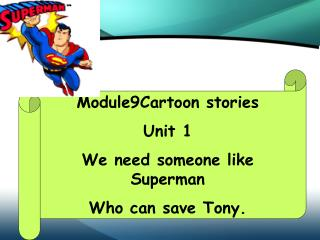 Module9Cartoon stories Unit 1 We need someone like Superman Who can save Tony.