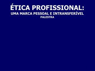 ÉTICA PROFISSIONAL: UMA MARCA PESSOAL E INTRANSFERÍVEL PALESTRA