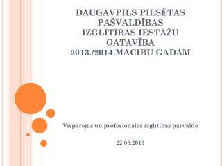 DAUGAVPILS PILSĒTAS PAŠVALDĪBAS IZGLĪTĪBAS IESTĀŽU GATAVĪBA  2013./2014.MĀCĪBU GADAM