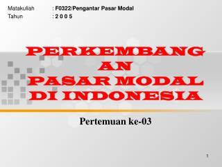 PERKEMBANGAN  PASAR MODAL  DI INDONESIA Pertemuan ke-03