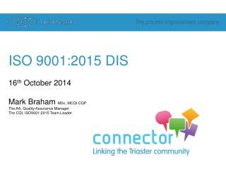 ISO 9001:2015 DIS 16 th  October 2014 Mark Braham  MSc, MCQI CQP The AA, Quality Assurance Manager