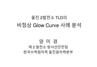 울진  2 발전소  TLD 의 비정상  Glow Curve  사례 분석