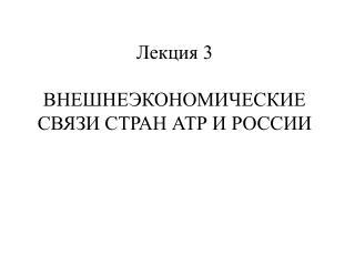 Лекция 3 ВНЕШНЕЭКОНОМИЧЕСКИЕ СВЯЗИ СТРАН АТР И РОССИИ