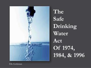 The  Safe Drinking Water   Act  Of 1974, 1984, & 1996