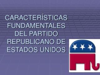 CARACTER STICAS FUNDAMENTALES DEL PARTIDO REPUBLICANO DE ESTADOS UNIDOS
