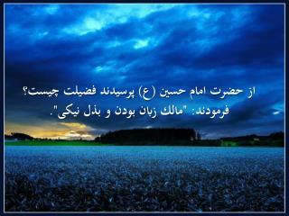 """از حضرت امام حسین (ع) پرسيدند فضيلت چيست؟ فرمودند: """"مالك زبان بودن و بذل نيكی""""."""