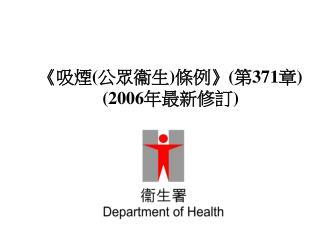 《 吸煙 ( 公 眾 衞生 ) 條例 》 ( 第 371 章 )  (2006 年最新修訂 )