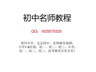 初中名师教程 QQ : 1625570325   黄冈中学、北京四中、名师辅导视频, 小学 1-6 年级,初一、初二、初三、中考, 高一、高二、高三、高考辅导应有尽有!