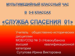 Мультимедийный классный час  В  5-6 классах  «СЛУЖБА СПАСЕНИЯ  01»