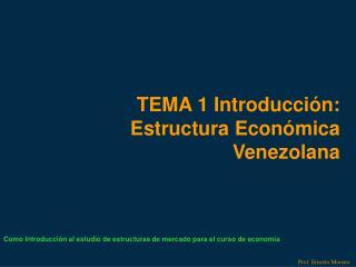 TEMA 1 Introducción: Estructura Económica Venezolana