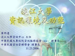 黃明達 淡江大學資訊中心  主任 中華民國大專校院資訊服務協會 ( ISAC )   理事長 中華民國資訊管理學會  理事長 11.23.2006
