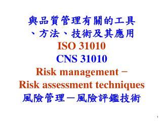 與品質管理有關的工具 、方法、技 術及其應用 ISO 31010 CNS 31010 Risk  management −  Risk assessment techniques