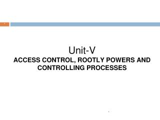 Unit-V ACCESS CONTROL, ROOTLY POWERS AND CONTROLLING PROCESSES