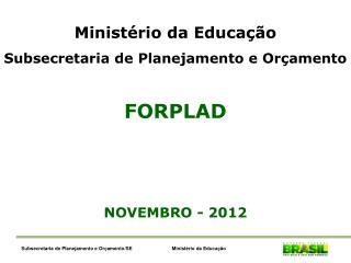 Ministério da Educação Subsecretaria de Planejamento e Orçamento FORPLAD NOVEMBRO - 2012