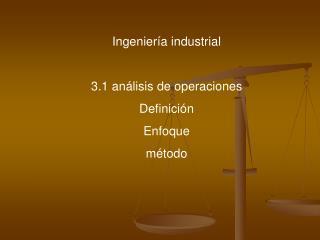 Ingenier a industrial  3.1 an lisis de operaciones Definici n  Enfoque m todo