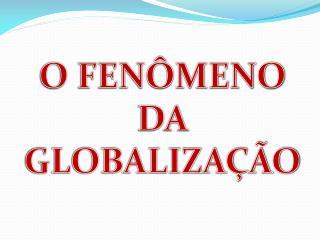 O FENÔMENO  DA  GLOBALIZAÇÃO