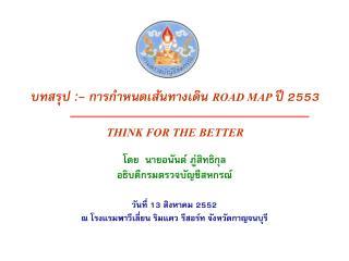 บทสรุป :- การกำหนดเส้นทางเดิน  ROAD MAP  ปี 2553 THINK FOR THE BETTER