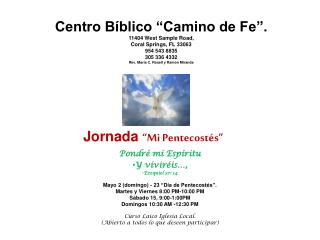 "Centro Bíblico ""Camino de Fe"". 11404 West Sample Road,  Coral Springs, FL 33063 954 543 8835"