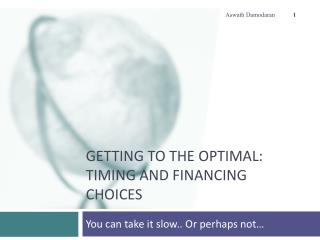 Getting to the Optimal: Timing and Financing Choices