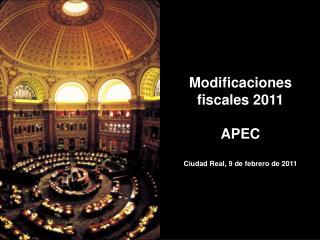 Modificaciones fiscales 2011  APEC Ciudad Real, 9 de febrero de 2011