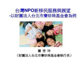 台灣 NPO 新移民服務與展望 - 以財團法人台北市賽珍珠基金會為例