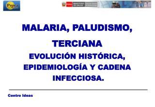 MALARIA, PALUDISMO, TERCIANA EVOLUCIÓN HISTÓRICA,  EPIDEMIOLOGÍA Y CADENA  INFECCIOSA.